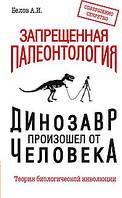 Белов А.И.  Запрещенная палеонтология. Динозавр произошел от человека! Теория биологической инволюции