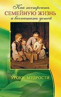 Егоров В. (сост.)  Как построить семейную жизнь и воспитать детей. Уроки мудрости