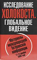 Исследование холокоста. Глобальное видение. Материалы международной Тегеранской конференции 11-12 декабря 2006