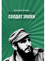 Фидель Кастро Рус: Солдат эпохи. Беседы с лидером кубинской революции: Книга-интервью. Бланко К.