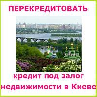 Перекредитовать кредит под залог недвижимости в Киеве