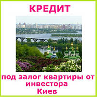 Кредит под залог квартиры от инвестора в Киеве