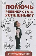 Помочь ребенку стать успешным? Тренинги для родителей. О. Лаврик, И. Ткаченко