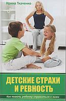 Детские страхи и ревность. Как помочь ребенку справиться с ними. И. Ткаченко