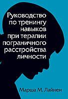 Руководство по тренингу навыков при терапии пограничного расстройства личности.  Марша М.Лайнен