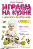 Играем на кухне. Развивалки для малышей. 0+. Автор: Жуковская М. П.