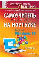 Левин. Самоучитель работы на ноутбуке. Включая Windows 10. 4-е издание