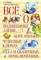 Всё о волшебнике Алёше, коте Ваське, чудесных ключах и сказочных приключениях. Автор: Софья Прокофьева