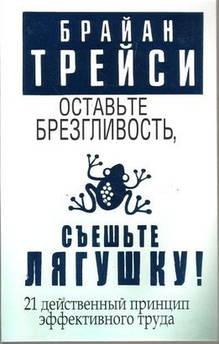Трейси Б. Оставьте брезгливость, съеште лягушку. 21 действенный принцип эффективного труда