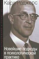 Роджерс К.  Новейшие подходы в психологической практике.Консультирование и психотерапия.