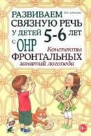 Развиваем связную речь у детей 5-6 лет с ОНР. Конспекты фронтальных занятий логопеда.