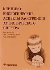 Клинико-биологические аспекты расстройств аутистического спектра. Под ред. Н.В. Симашковой, Т.П. Клюшник
