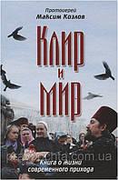Клир и Мир. Книга о жизни современного прихода. Протоиерей Максим Козлов