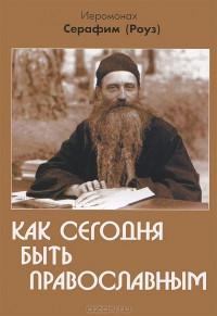 Как сегодня быть православным. Иеромонах Серафим (Роуз)