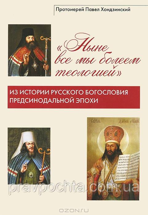 Ныне все мы болеем теологией. Из истории русского богословия предсинодальной эпохи. Прот.Павел Хондзинский