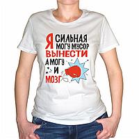 """Женская футболка """"Я сильная, могу и мусор вынести.."""""""