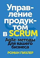 Управление продуктом в Scrum. Agile-методы для вашего бизнеса Пихлер Р