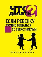 Василькина Ю. Что делать, если ребенку трудно общаться со сверстниками