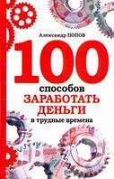 Попов А. 100 способов заработать деньги в трудные времена