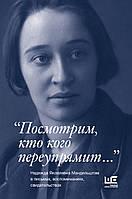 """. """"Посмотрим, кто кого переупрямит..."""" Надежда Яковлевна Мандельштам в письмах, воспоминаниях, свидетельствах"""