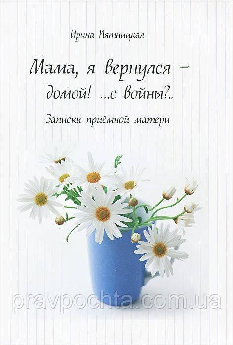 Мама, я вернулся — домой.. с войны? Записки приемной матери. Ирина Пятницкая