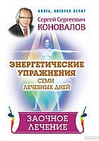 Сергей Коновалов Энергетические упражнения семи лечебных дней. Заочное лечение