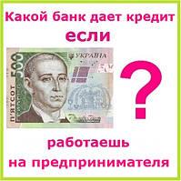 Какой банк дает кредит если работаешь на предпринимателя ?