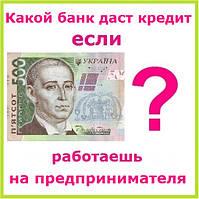 Какой банк даст кредит если работаешь на предпринимателя ?