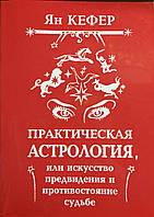 Практическая астрология или искусство предвидения и противостояния судьбе. Кефер Я.