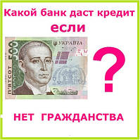 Какой банк даст кредит если нет гражданства ?