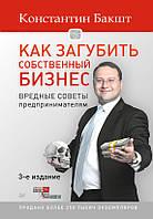 Как загубить собственный бизнес. Вредные советы российским предпринимателям, 978-5-496-01750-3