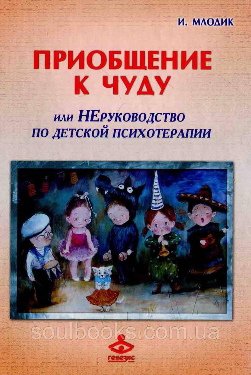Приобщение к чуду, или неруководство по детской психотерапии Млодик И.Ю.