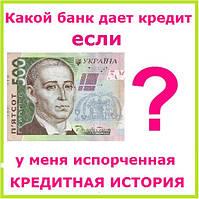 Какой банк дает кредит если у меня испорченная кредитная история ?