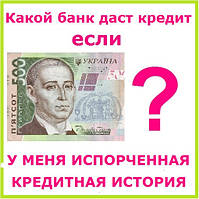 Какой банк даст кредит если у меня испорченная кредитная история ?
