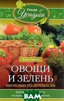Анна Зорина Овощи и зелень. Заготовки по-деревенски. Бабушкины рецепты из натуральных продуктов