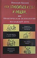 Как относиться к себе и к людям, или практическая психология на каждый день. Николай Козлов