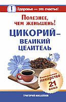 Михайлов Григорий Полезнее, чем женьшень! Цикорий - великий целитель. Уникальное лекарство 21 века