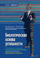 Кирилл Титов Биологическая основа успешности. Управление главным социальным инстинктом для достижения богатства и статуса