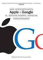 Как поссорились Apple и Google и, затеяв войну, начали революцию. Автор: Фред Фогельштейн.