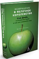 Возвращение в Яблочное королевство. Стив Джобс, сотворение Apple и как оно изменило мир. Автор: Майкл Мориц.