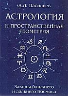 Астрология и пространственная геометрия. Законы ближнего и дальнего Космоса. А. Л. Васильев