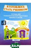 Половникова О. К., Черикова Е. П. Я готовлюсь стать учеником. Тетрадь для психологической подготовки ребенка к школе. Часть 1