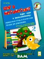 Багунц Александра Петровна Шаг в математику. Индивидуальная тетрадь на печатной основе. Издание для подготовки к школе детей 5-7 лет