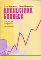 Игорь Альтшулер Диалектика бизнеса. Ситуации суждения парадоксы