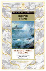 Великие тайны океанов. Атлантический океан. Тихий океан. Индийский океан. Жорж Блон