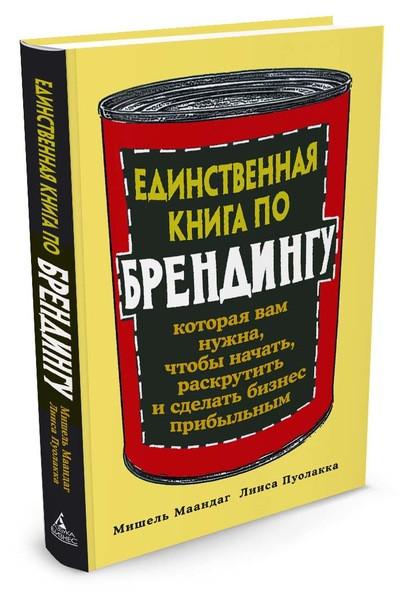 Единственная книга по брендингу, которая вам нужна, чтобы начать, раскрутить и сделать бизнес прибыльным. Авто