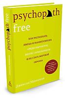 Psychopath Free. Как распознать лжеца и манипулятора среди партнеров, коллег, начальников и не стать жертвой о