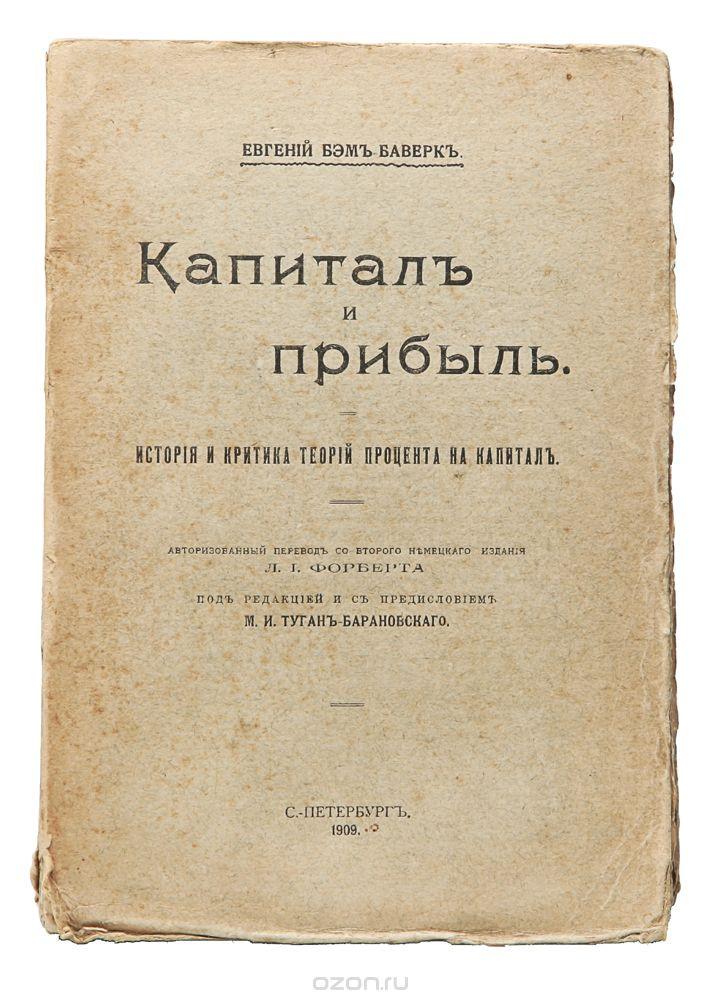 Бэм-Баверк Е. Капитал и прибыль. История и критика теорий процента на капитал.  1909 год
