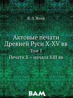 В.Л. Янин Актовые печати Древней Руси X-XV вв