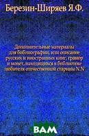 Березин-Ширяев Я.Ф. Дополнительные материалы для библиографии, или описание русских и иностранных книг, гравюр и монет, находящихся в библиотеке